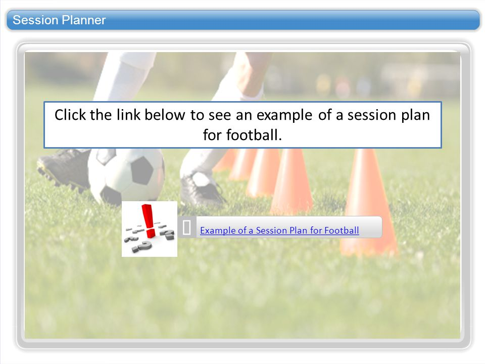 Session Planner Click the link below to see an example of a session plan for football. Example of a Session Plan for Football.
