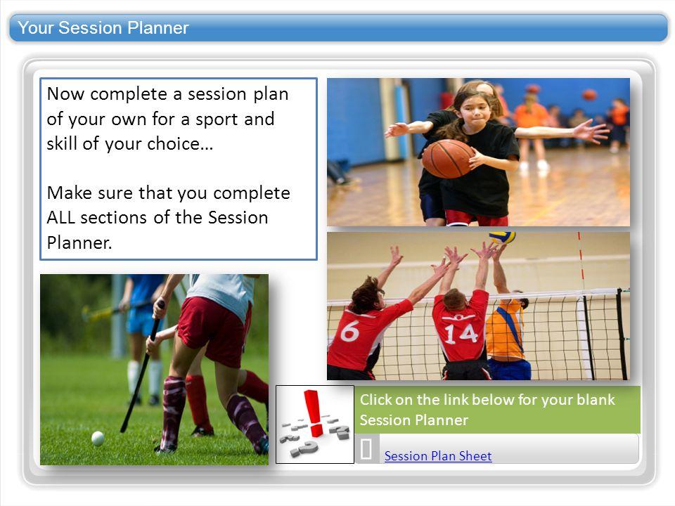 Your Session Planner Now complete a session plan of your own for a sport and skill of your choice…