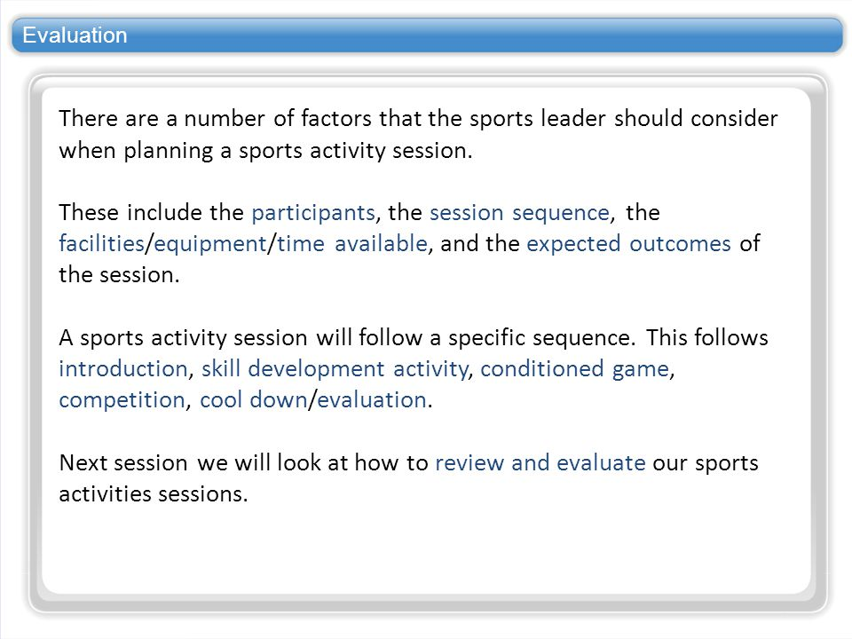 Evaluation There are a number of factors that the sports leader should consider when planning a sports activity session.