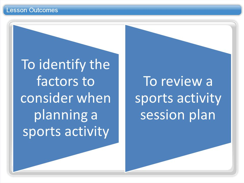 Lesson Outcomes To identify the factors to consider when planning a sports activity.