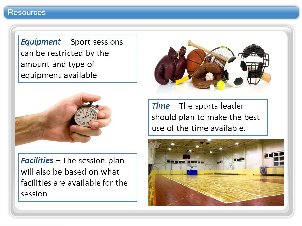 Resources Equipment – Sport sessions can be restricted by the amount and type of equipment available.