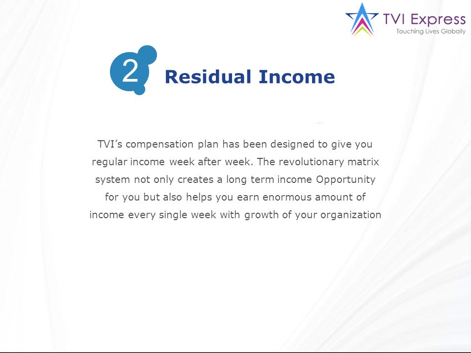 2 Residual Income. TVI's compensation plan has been designed to give you. regular income week after week. The revolutionary matrix.