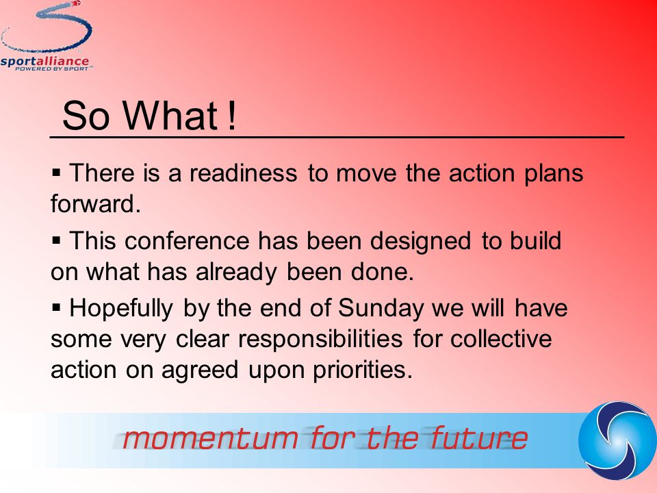 So What ! There is a readiness to move the action plans forward.