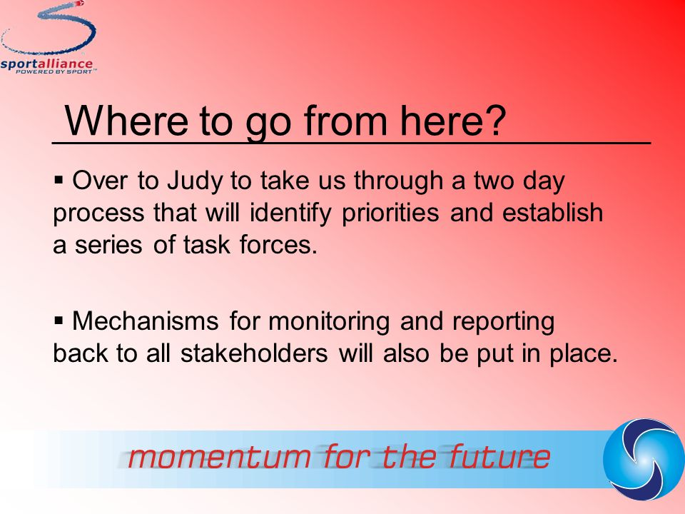 Where to go from here Over to Judy to take us through a two day process that will identify priorities and establish a series of task forces.