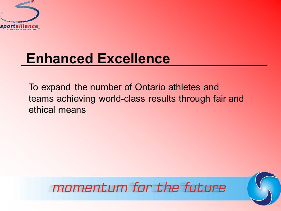 Enhanced Excellence To expand the number of Ontario athletes and teams achieving world-class results through fair and ethical means.