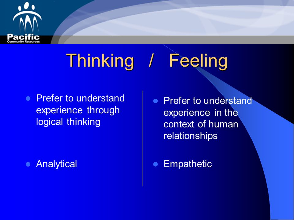 Thinking / Feeling Prefer to understand experience through logical thinking. Analytical.