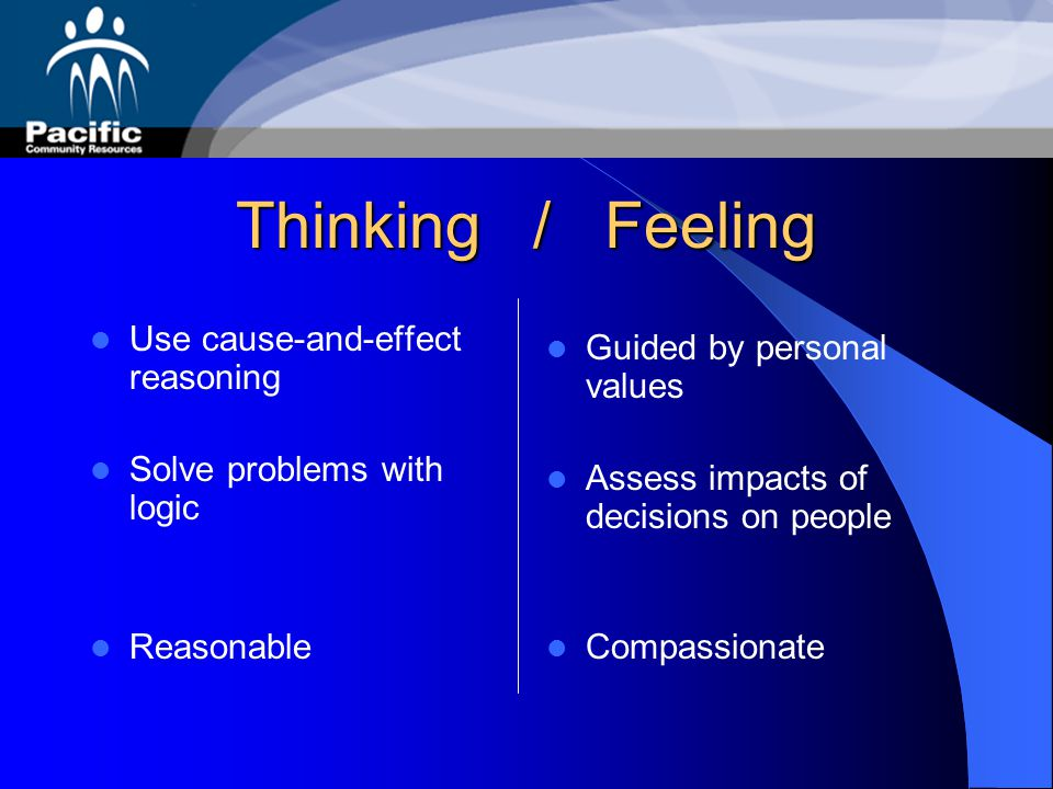 Thinking / Feeling Use cause-and-effect reasoning