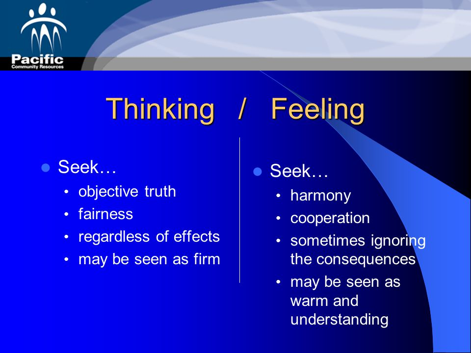 Thinking / Feeling Seek… Seek… objective truth harmony fairness