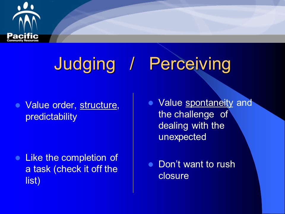 Judging / Perceiving Value spontaneity and the challenge of dealing with the unexpected. Don't want to rush closure.