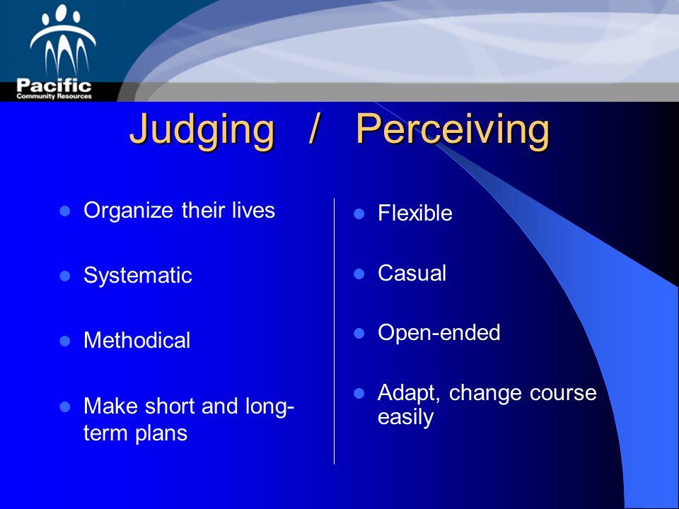 Judging / Perceiving Organize their lives Flexible Systematic Casual