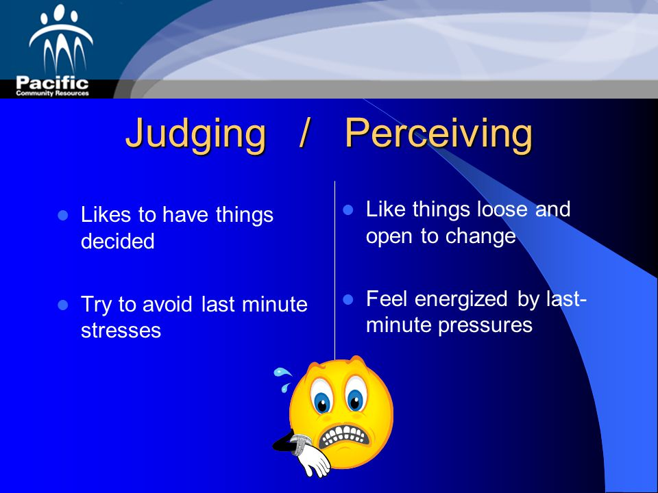 Judging / Perceiving Like things loose and open to change