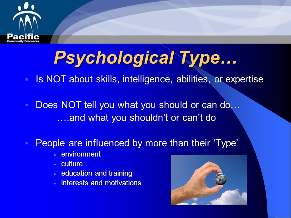 Psychological Type… Is NOT about skills, intelligence, abilities, or expertise. Does NOT tell you what you should or can do…