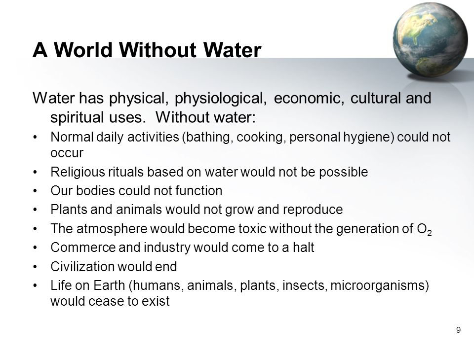 A World Without Water Water has physical, physiological, economic, cultural and spiritual uses. Without water: