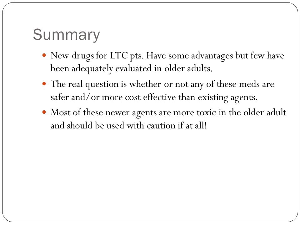 Summary New drugs for LTC pts. Have some advantages but few have been adequately evaluated in older adults.