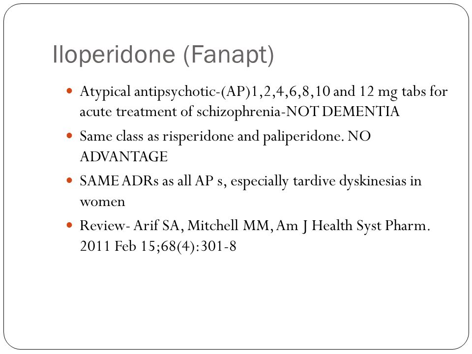 Iloperidone (Fanapt) Atypical antipsychotic-(AP)1,2,4,6,8,10 and 12 mg tabs for acute treatment of schizophrenia-NOT DEMENTIA.