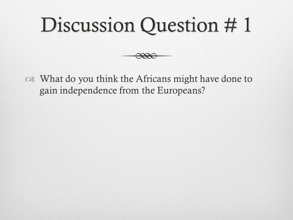 Discussion Question # 1 What do you think the Africans might have done to gain independence from the Europeans