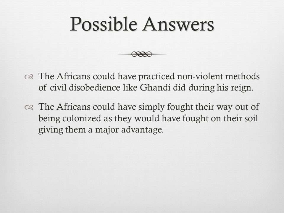 Possible Answers The Africans could have practiced non-violent methods of civil disobedience like Ghandi did during his reign.