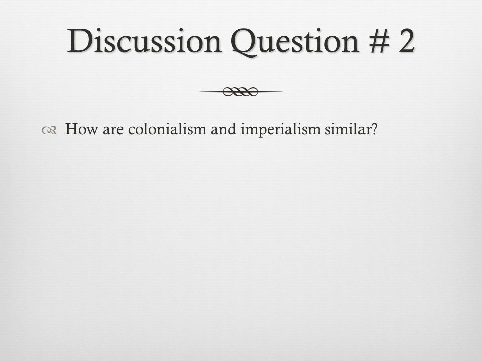 Discussion Question # 2 How are colonialism and imperialism similar