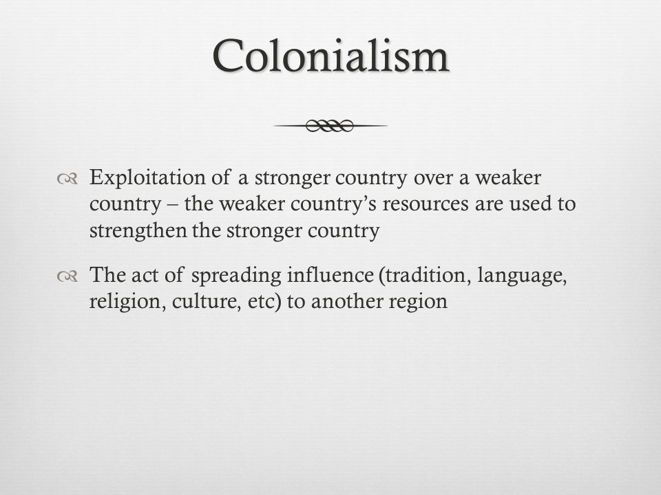 Colonialism Exploitation of a stronger country over a weaker country – the weaker country's resources are used to strengthen the stronger country.