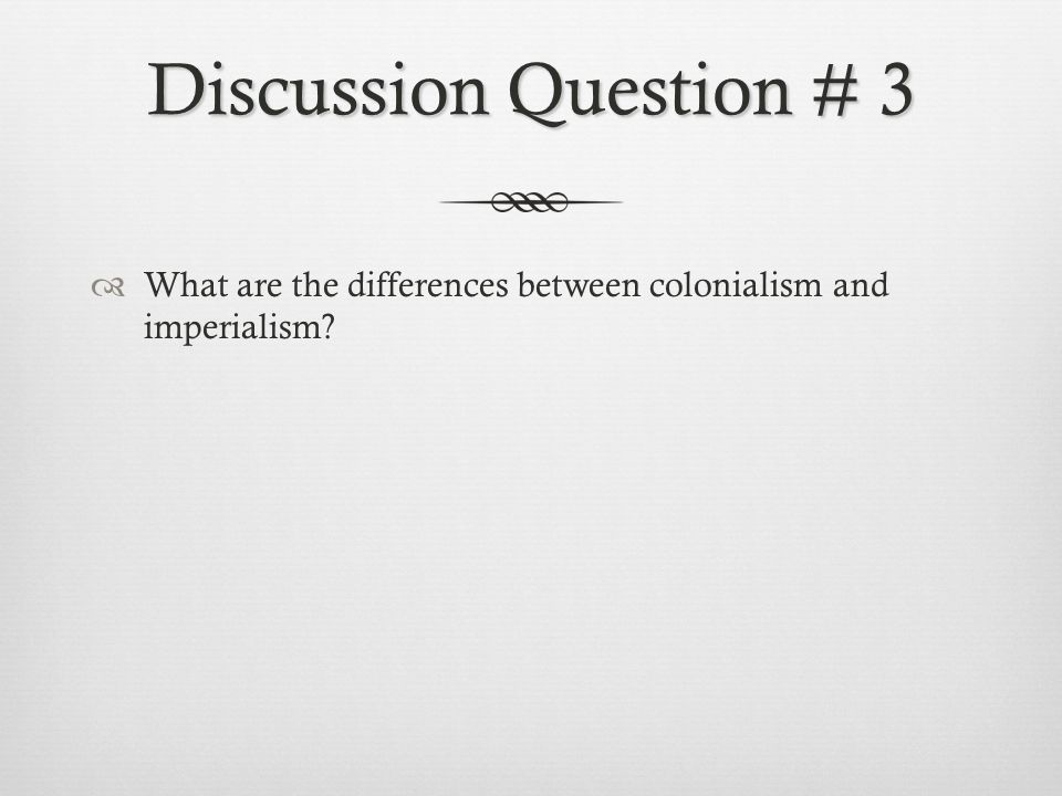 Discussion Question # 3 What are the differences between colonialism and imperialism