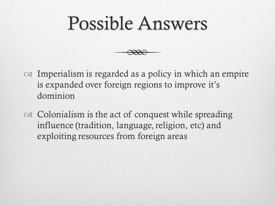 Possible Answers Imperialism is regarded as a policy in which an empire is expanded over foreign regions to improve it's dominion.