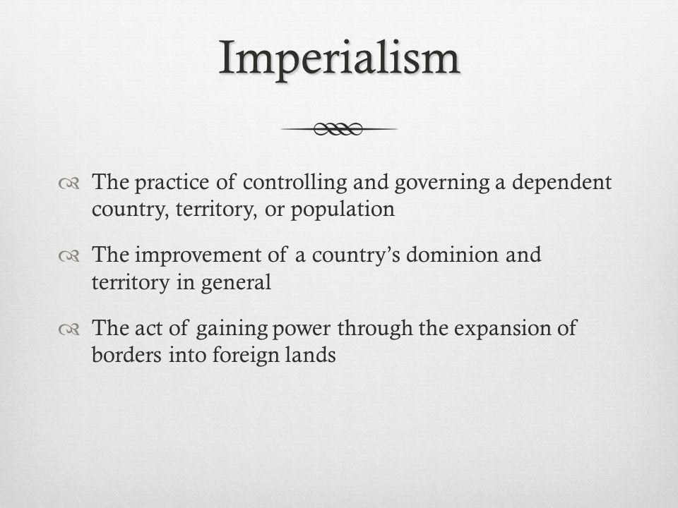 Imperialism The practice of controlling and governing a dependent country, territory, or population.
