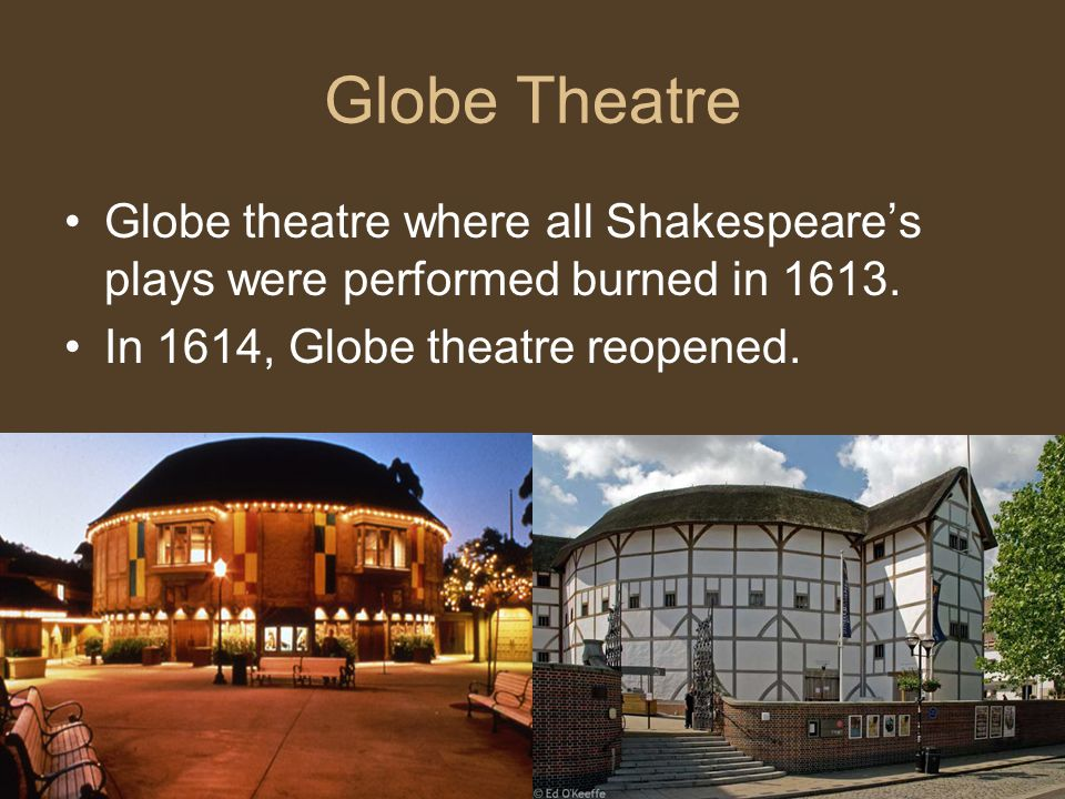 Globe Theatre Globe theatre where all Shakespeare's plays were performed burned in 1613.
