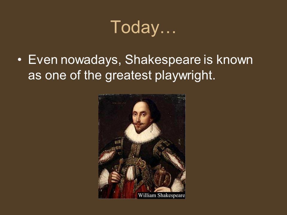 Today… Even nowadays, Shakespeare is known as one of the greatest playwright.