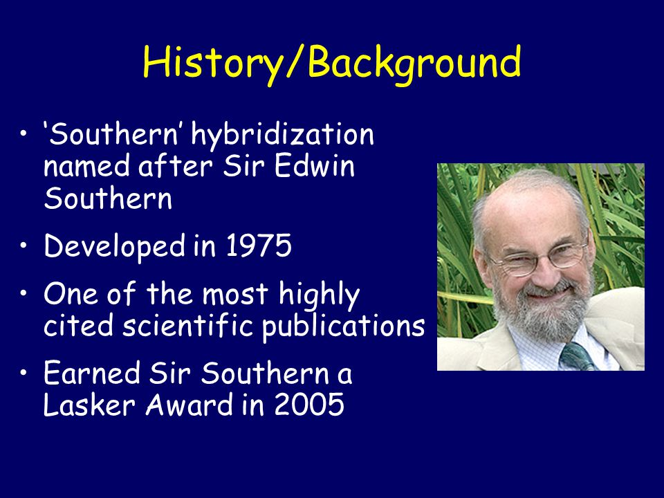 History/Background 'Southern' hybridization named after Sir Edwin Southern. Developed in 1975. One of the most highly cited scientific publications.