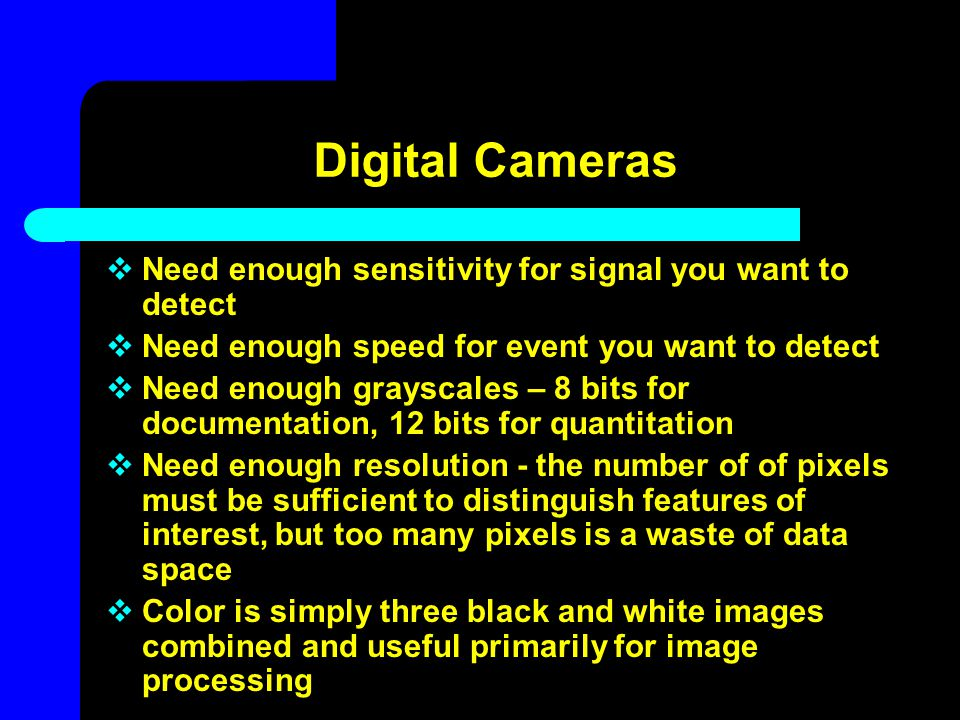 Digital Cameras Need enough sensitivity for signal you want to detect