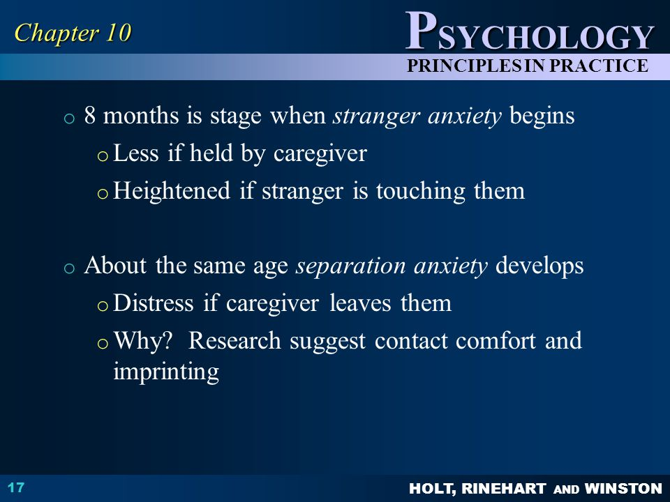 Chapter 10 8 months is stage when stranger anxiety begins. Less if held by caregiver. Heightened if stranger is touching them.