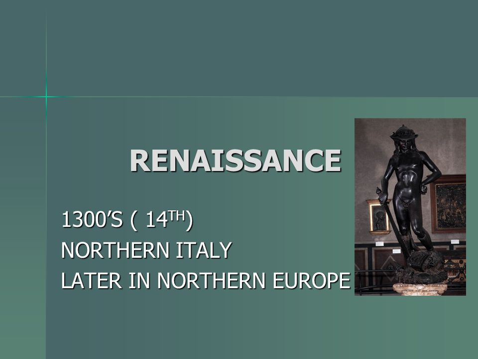 1300'S ( 14TH) NORTHERN ITALY LATER IN NORTHERN EUROPE