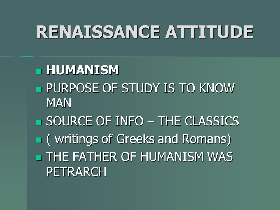 RENAISSANCE ATTITUDE HUMANISM PURPOSE OF STUDY IS TO KNOW MAN