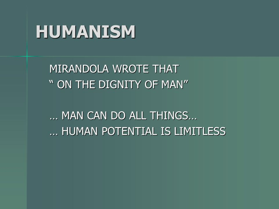 HUMANISM MIRANDOLA WROTE THAT ON THE DIGNITY OF MAN … MAN CAN DO ALL THINGS… … HUMAN POTENTIAL IS LIMITLESS