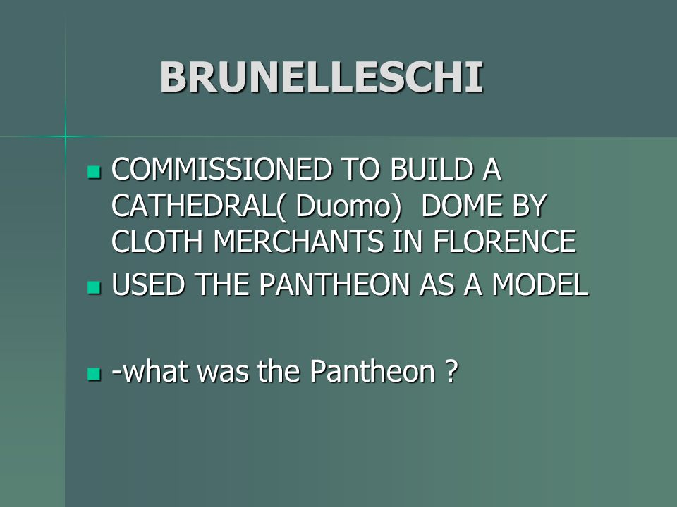 BRUNELLESCHI COMMISSIONED TO BUILD A CATHEDRAL( Duomo) DOME BY CLOTH MERCHANTS IN FLORENCE. USED THE PANTHEON AS A MODEL.
