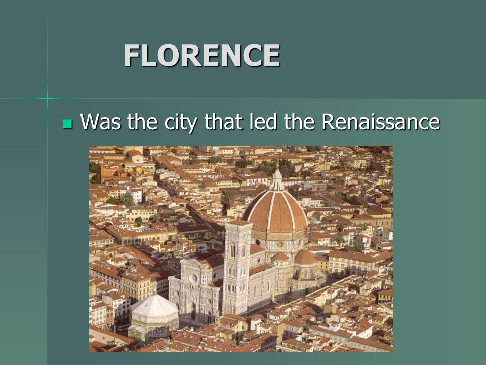 FLORENCE Was the city that led the Renaissance