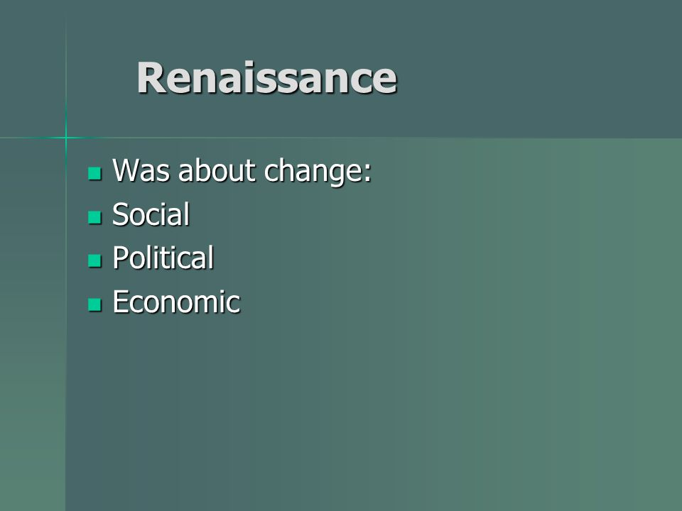 Renaissance Was about change: Social Political Economic