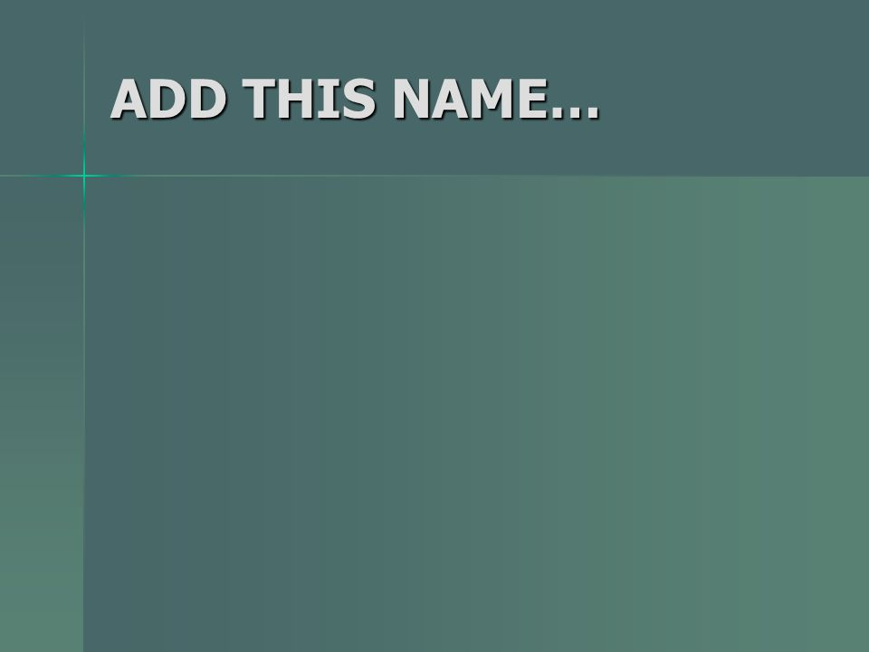 ADD THIS NAME…