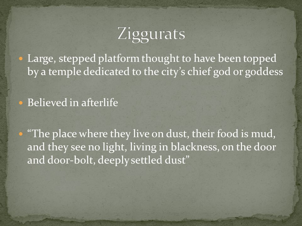 Ziggurats Large, stepped platform thought to have been topped by a temple dedicated to the city's chief god or goddess.