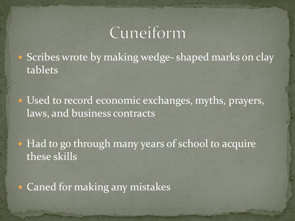 Cuneiform Scribes wrote by making wedge- shaped marks on clay tablets