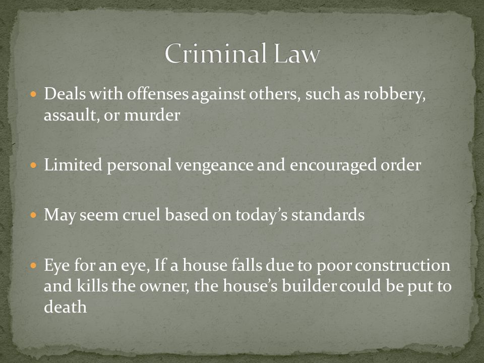 Criminal Law Deals with offenses against others, such as robbery, assault, or murder. Limited personal vengeance and encouraged order.