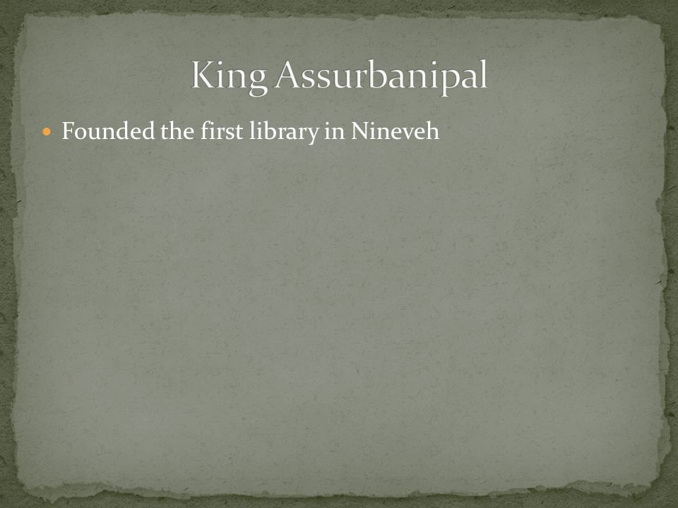 King Assurbanipal Founded the first library in Nineveh