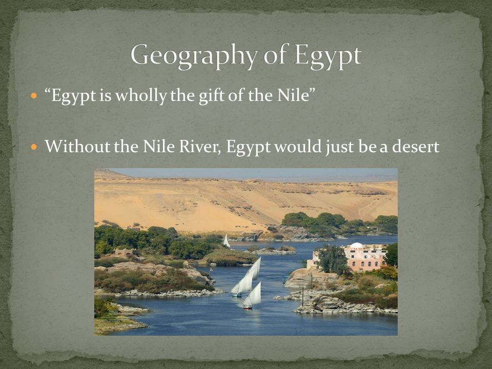 Geography of Egypt Egypt is wholly the gift of the Nile