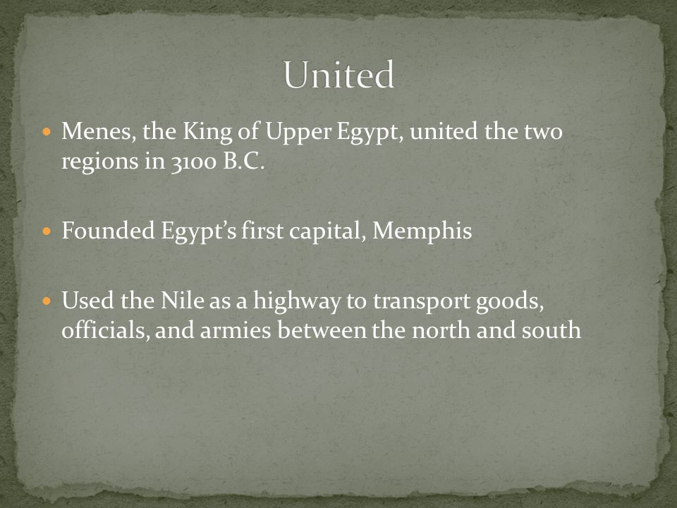 United Menes, the King of Upper Egypt, united the two regions in 3100 B.C. Founded Egypt's first capital, Memphis.