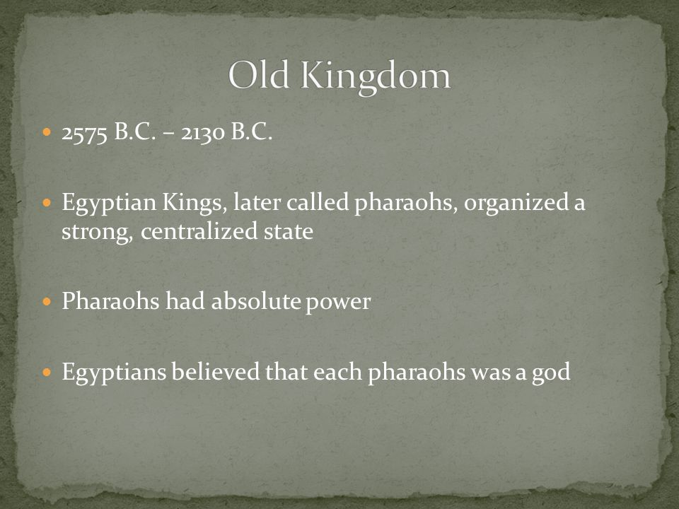 Old Kingdom 2575 B.C. – 2130 B.C. Egyptian Kings, later called pharaohs, organized a strong, centralized state.