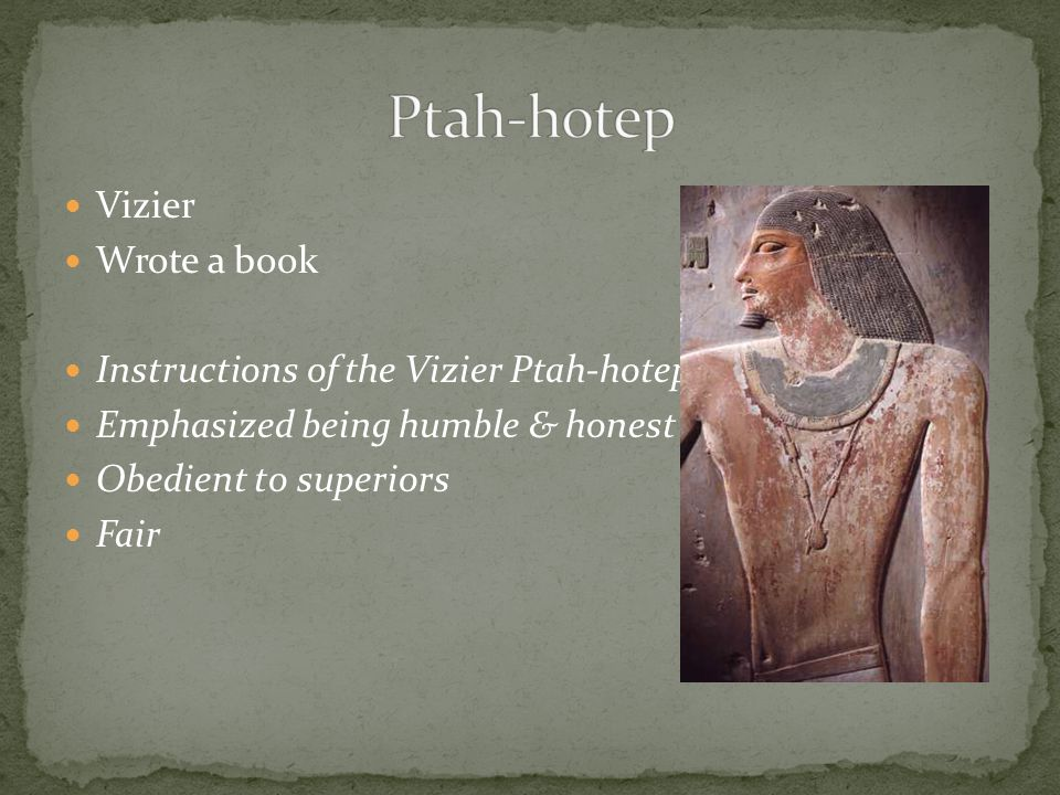 Ptah-hotep Vizier Wrote a book Instructions of the Vizier Ptah-hotep