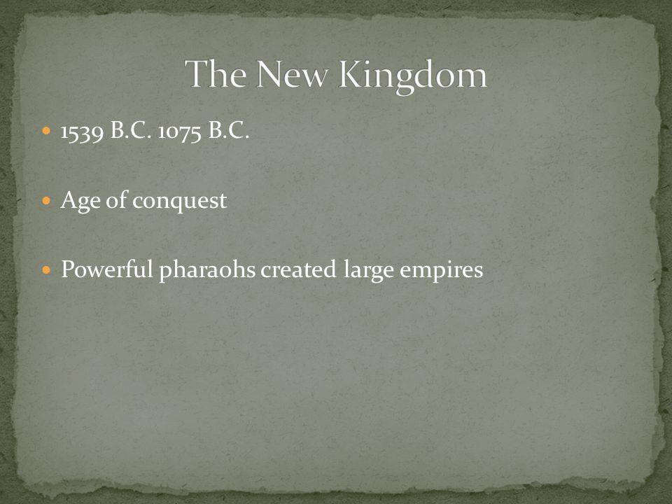The New Kingdom 1539 B.C. 1075 B.C. Age of conquest