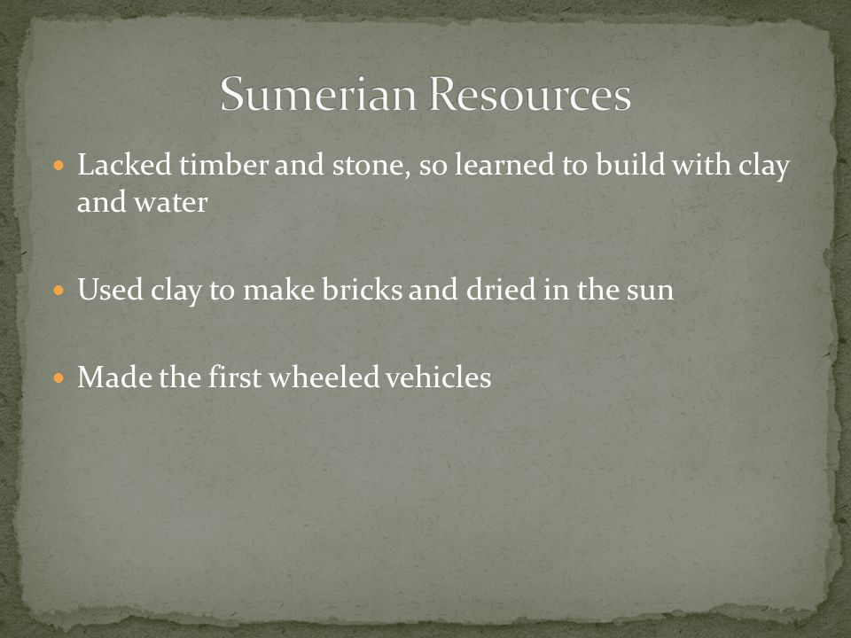 Sumerian Resources Lacked timber and stone, so learned to build with clay and water. Used clay to make bricks and dried in the sun.