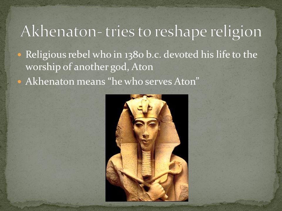 Akhenaton- tries to reshape religion
