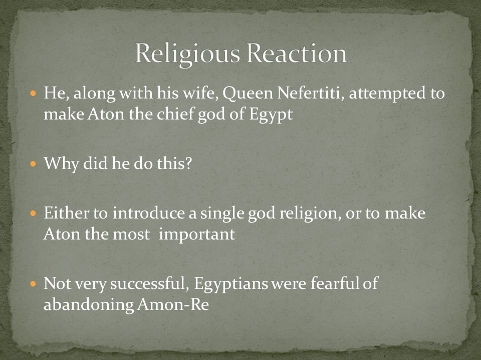 Religious Reaction He, along with his wife, Queen Nefertiti, attempted to make Aton the chief god of Egypt.